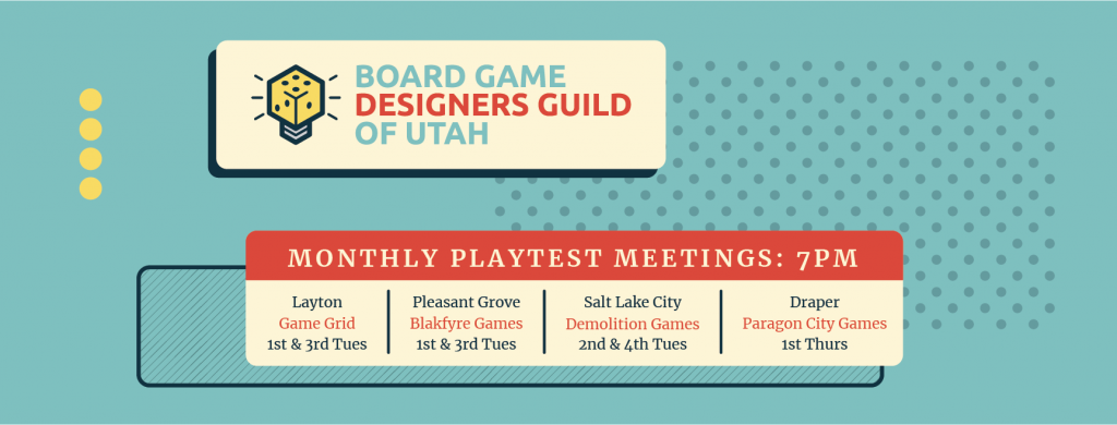 Monthly Playtest Meetings at 7 pm. Game Grid in Layton on first and third Tuesdays. Blakfyre Games in Pleasant Grove on first and third Tuesdays. Demolition Games in Salt Lake City on second and fourth Tuesdays. Paragon City Games in Draper on first Thursday.